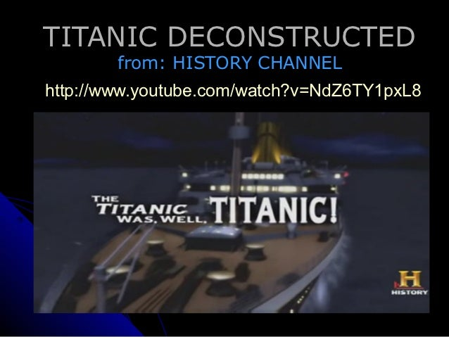 TITANIC DECONSTRUCTED         from: HISTORY CHANNELhttp://www.youtube.com/watch?v=NdZ6TY1pxL8