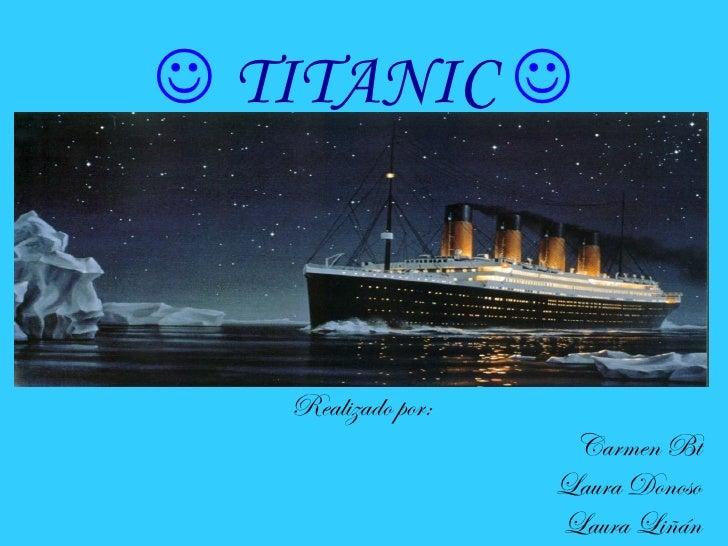  TITANIC    Realizado por:                     Carmen Bt                    Laura Donoso                    Laura Liñán