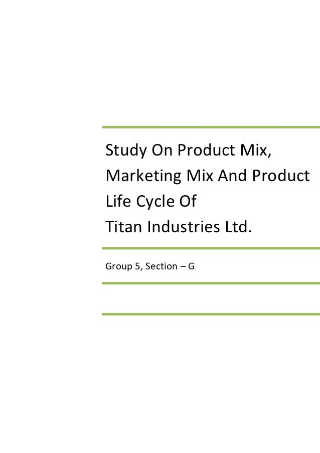Study On Product Mix,Marketing Mix And ProductLife Cycle OfTitan Industries Ltd.Group 5, Section – G