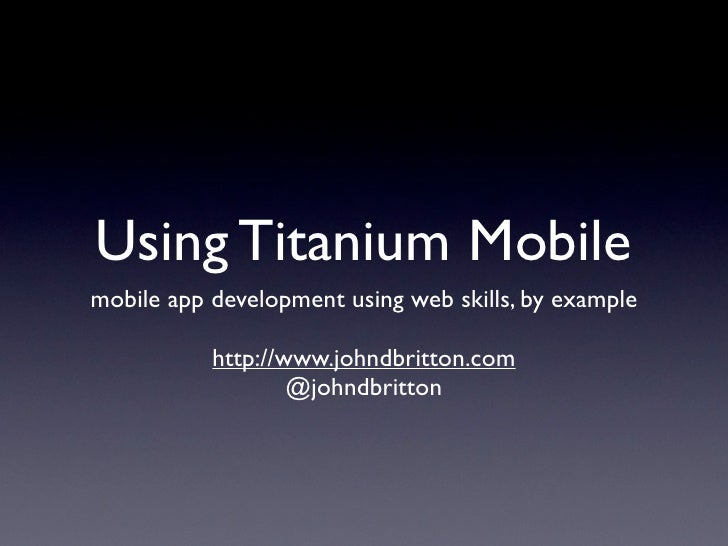 Using Titanium Mobile mobile app development using web skills, by example             http://www.johndbritton.com         ...