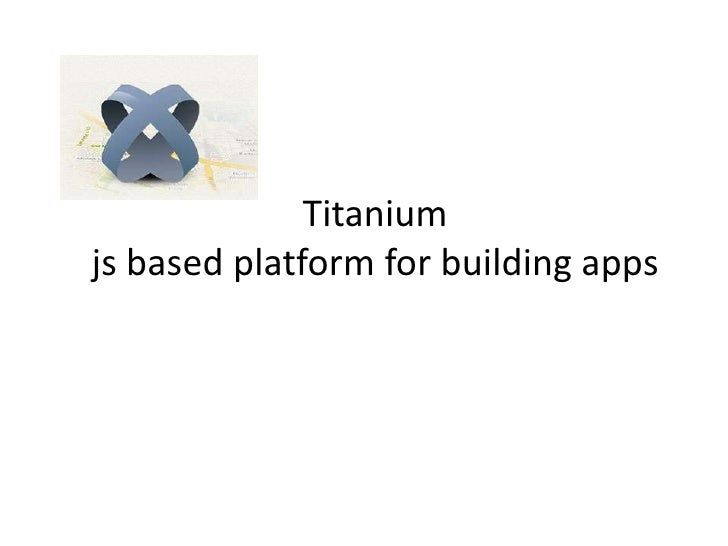 Titanium - A js based platform for building mobile apps