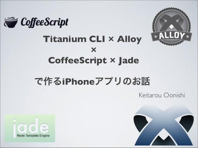 Titanium CLI × Alloy × CoffeeScript × Jade で作るiPhoneアプリのお話 Keitarou Oonishi