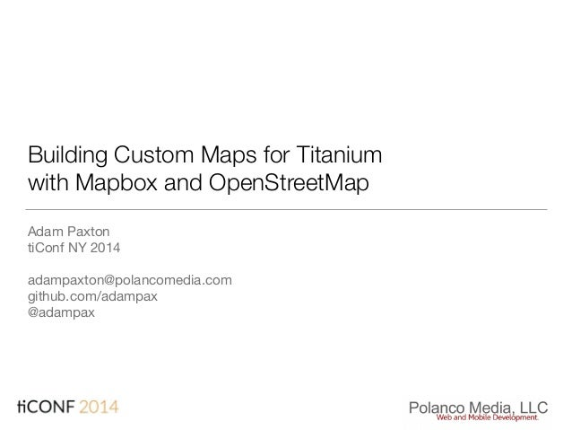 Building Custom Maps for Titanium with Mapbox and OpenStreetMap Adam Paxton  tiConf NY 2014  adampaxton@polancomedia.com