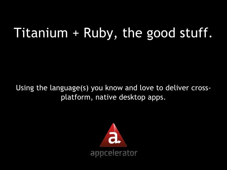 Titanium + Ruby, the good stuff. <ul><li>Using the language(s) you know and love to deliver cross-platform, native desktop...