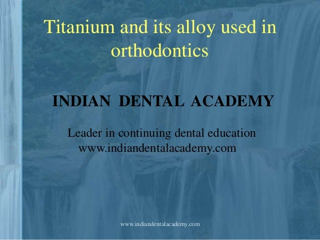Titanium and its alloy used in orthodontics INDIAN DENTAL ACADEMY Leader in continuing dental education www.indiandentalac...
