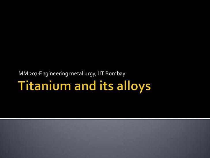 Titanium and its alloys<br />MM 207:Engineering metallurgy, IIT Bombay.<br />