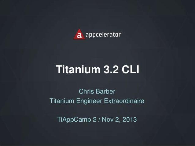 Titanium 3.2 CLI Chris Barber Titanium Engineer Extraordinaire  TiAppCamp 2 / Nov 2, 2013