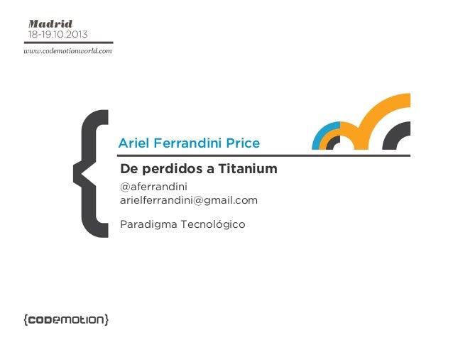 Ariel Ferrandini Price De perdidos a Titanium @aferrandini arielferrandini@gmail.com Paradigma Tecnológico