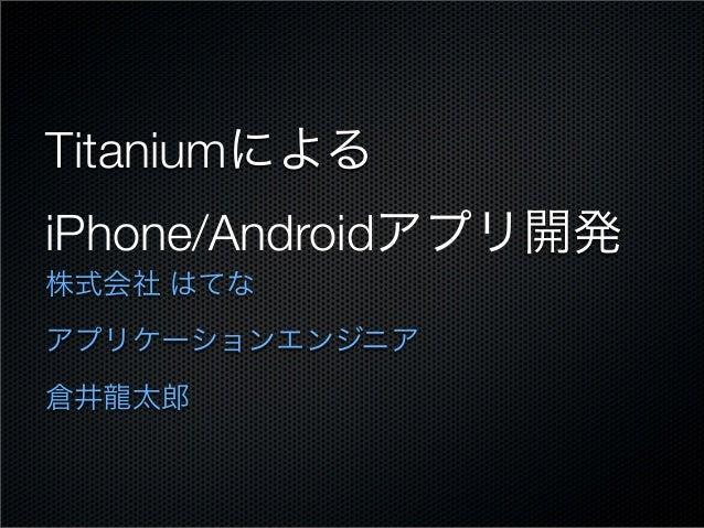 Titaniumによる iPhone/Androidアプリ開発 株式会社 はてな アプリケーションエンジニア 倉井龍太郎