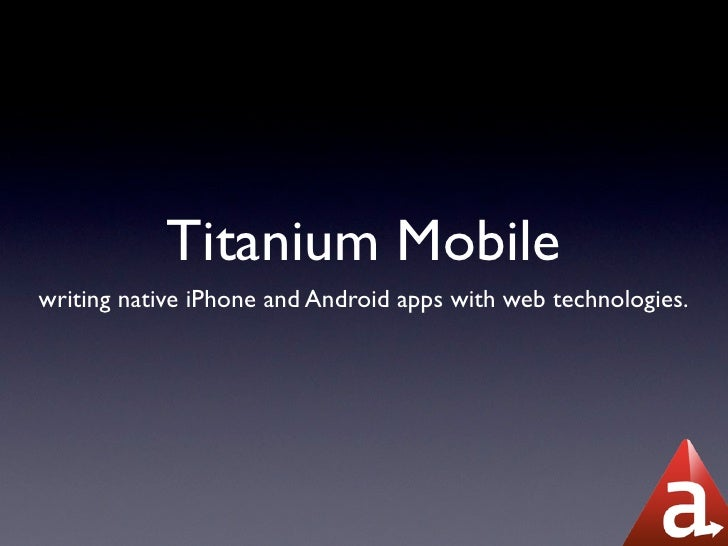 Titanium Mobile writing native iPhone and Android apps with web technologies.