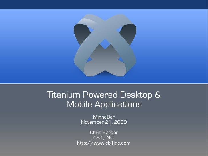 Titanium Powered Desktop &      Mobile Applications            MinneBar        November 21, 2009             Chris Barber ...