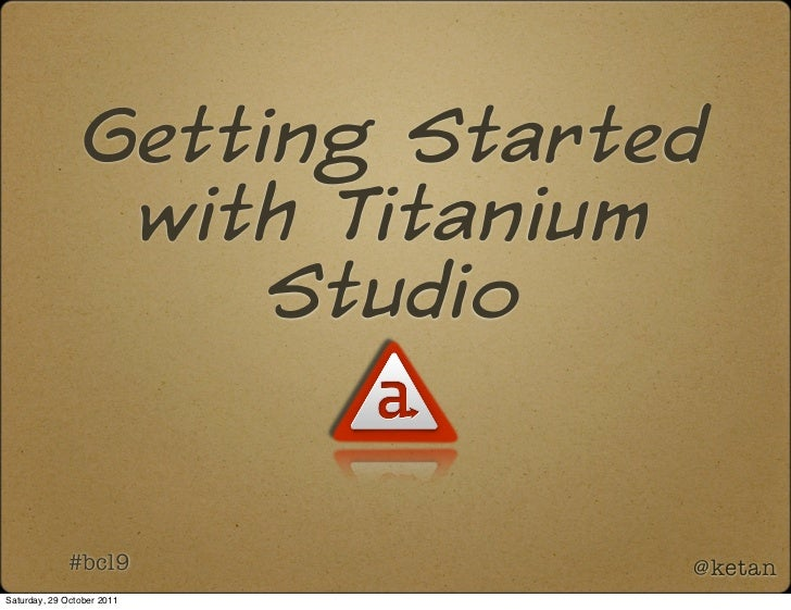 Getting Started                  with Titanium                      Studio             #bcl9             @ketanSaturday, 2...