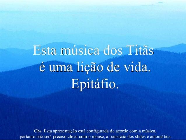 Esta música dos TitãsEsta música dos Titãs é uma lição de vida.é uma lição de vida. Epitáfio.Epitáfio. Obs. Esta apresenta...