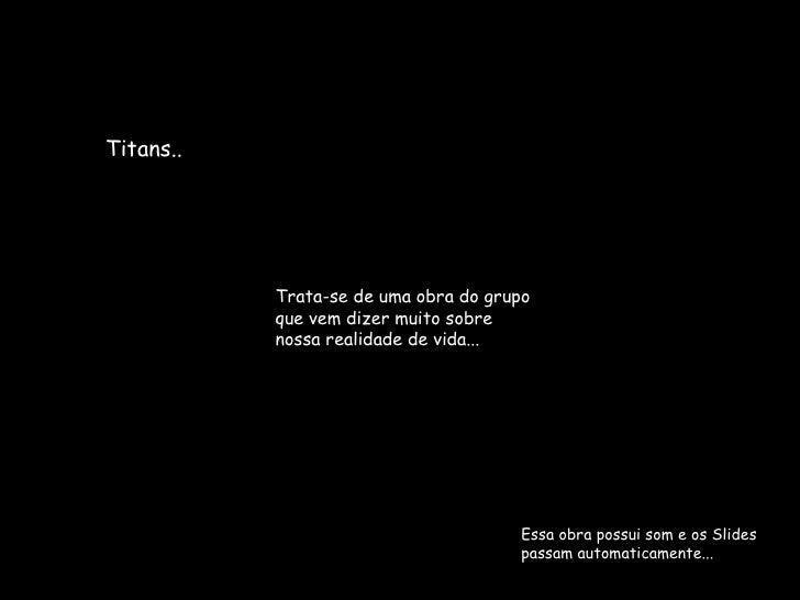 Essa obra possui som e os Slides passam automaticamente... Titans.. Trata-se de uma obra do grupo que vem dizer muito sobr...