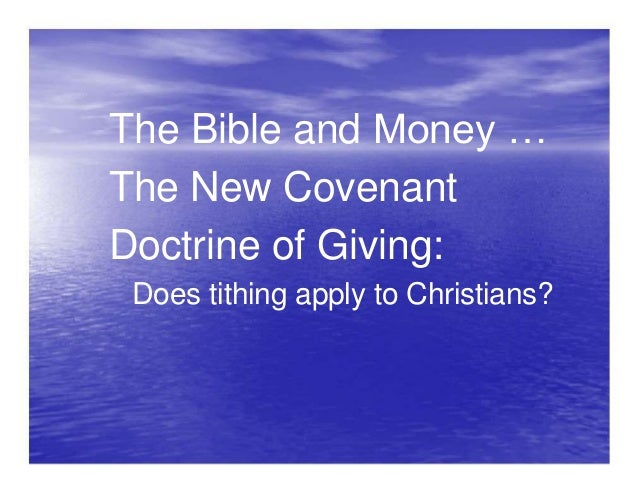 The Bible and Money … The New Covenant Doctrine of Giving: Does tithing apply to Christians?