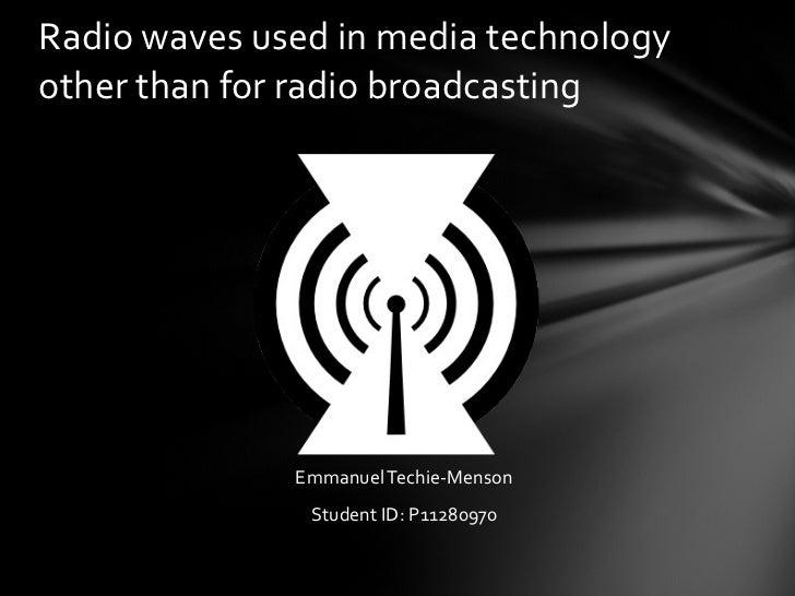 <ul><li>Emmanuel Techie-Menson </li></ul><ul><li>Student ID: P11280970 </li></ul>Radio waves used in media technology othe...