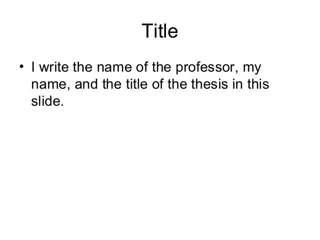 Title • I write the name of the professor, my name, and the title of the thesis in this slide.