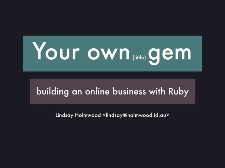 Your own gem                   (little)     building an online business with Ruby      Lindsay Holmwood <lindsay@holmwood....