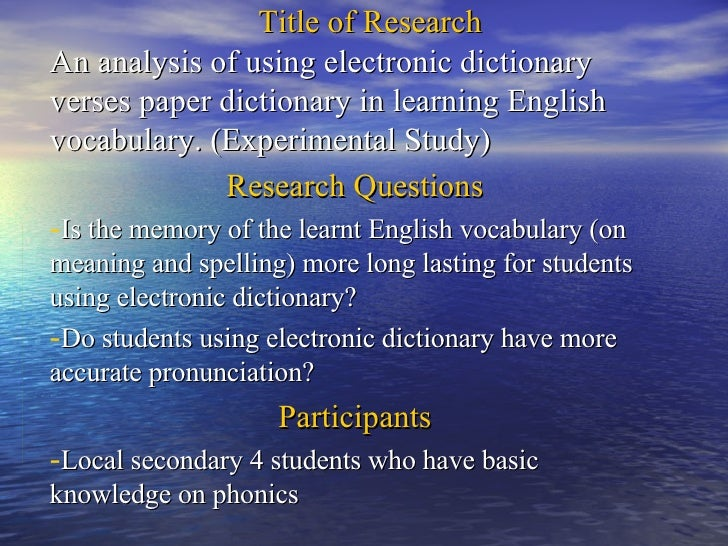 Title of Research <ul><li>An analysis of using electronic dictionary verses paper dictionary in learning English vocabular...