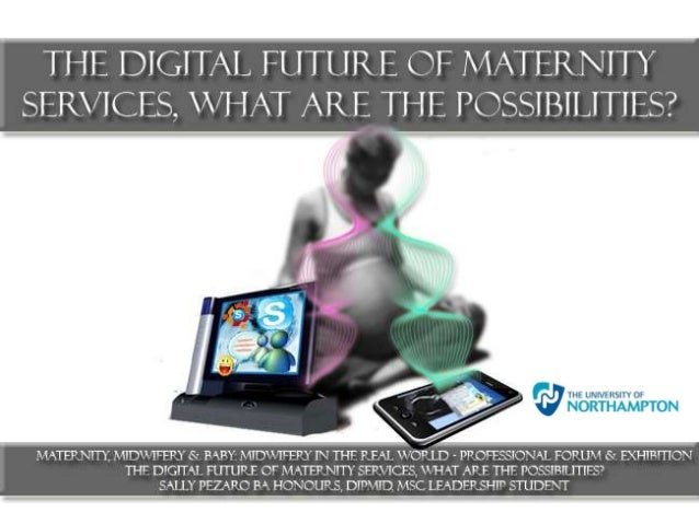 :The digital future of maternity services, what are the possibilities? 2013 - Professional Midwifery Forum & Exhibition Earls Court, London.