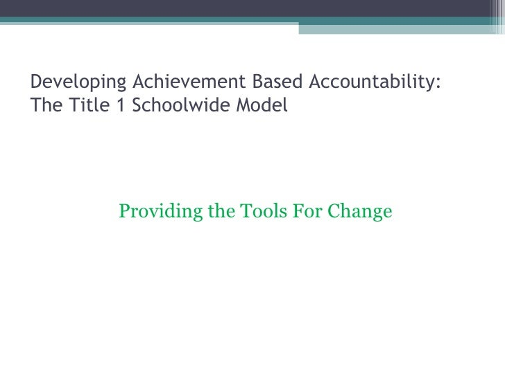 Developing Achievement Based Accountability:  The Title 1 Schoolwide Model <ul><li>Providing the Tools For Change </li></ul>