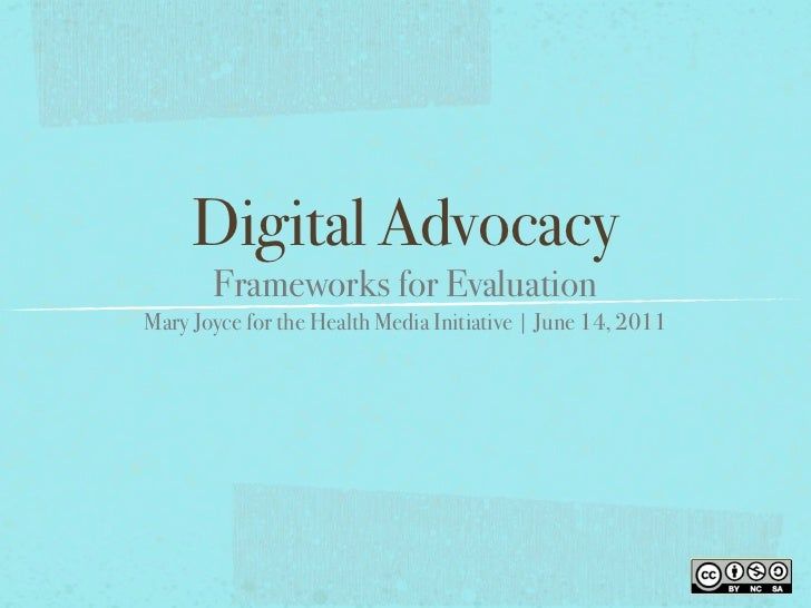 Digital Advocacy       Frameworks for EvaluationMary Joyce for the Health Media Initiative | June 14, 2011