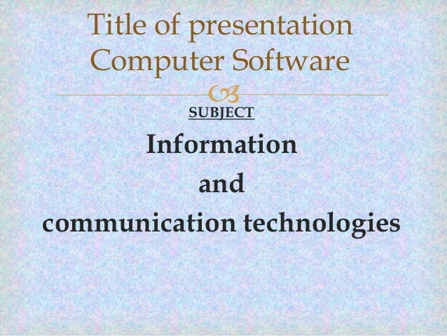 Title of presentation Computer Software   SUBJECT  Information and communication technologies