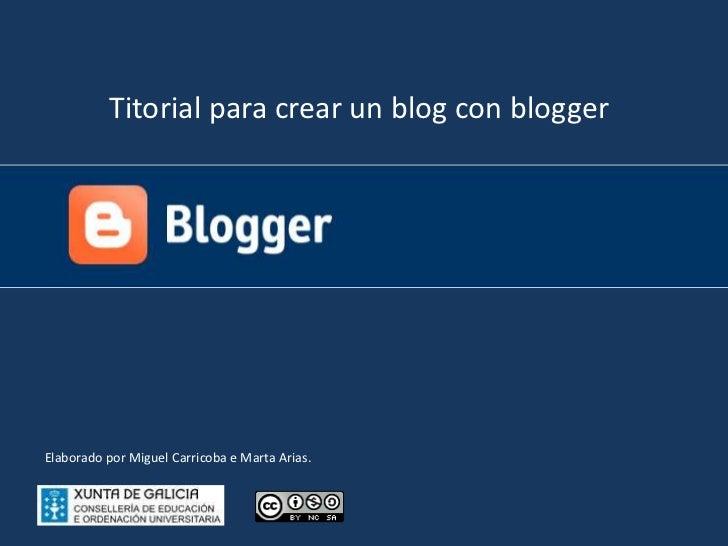 Titorial para crear un blog con blogger<br />Elaborado por Miguel Carricoba e Marta Arias.<br />