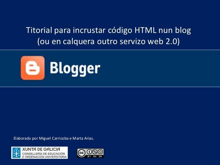 Titorial para incrustar código HTML nun blog <br />(ou en calquera outro servizo web 2.0)<br />Elaborado por Miguel Carric...