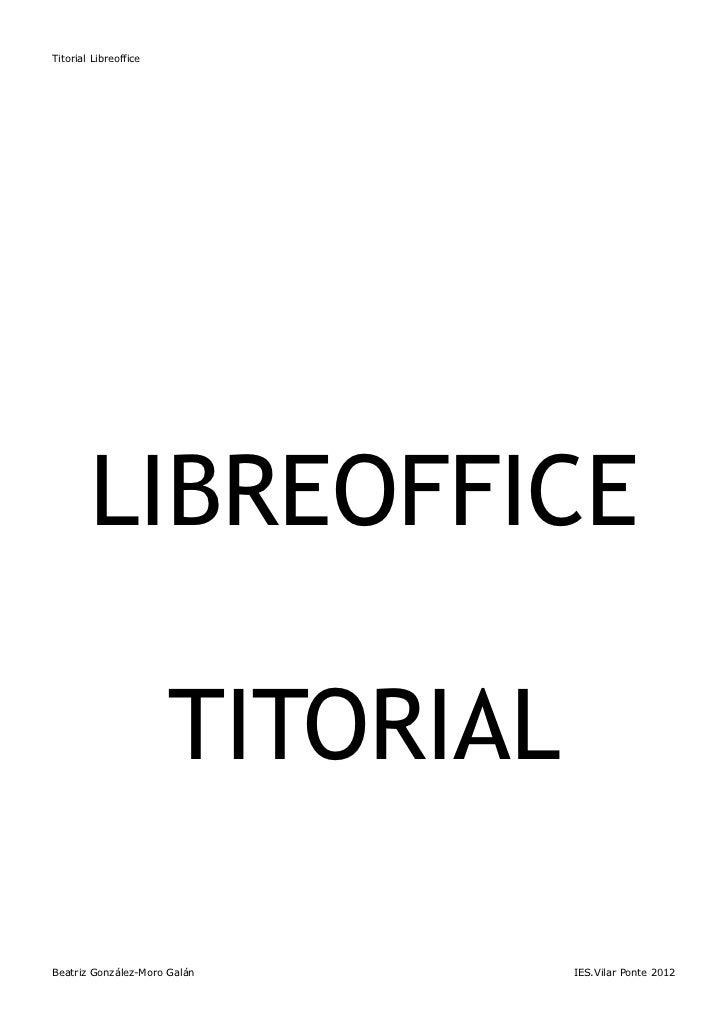 Titorial Libreoffice        LIBREOFFICE                       TITORIALBeatriz González-Moro Galán       IES.Vilar Ponte 2012