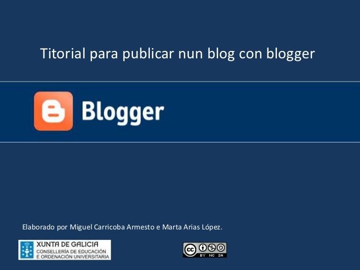 Titorial para publicar nun blog con blogger<br />Elaborado por Miguel Carricoba Armesto e Marta Arias López.<br />