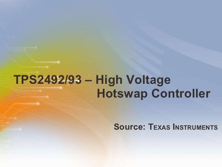 TPS2492/93 – High Voltage Hotswap Controller <ul><li>Source: T EXAS  I NSTRUMENTS </li></ul>