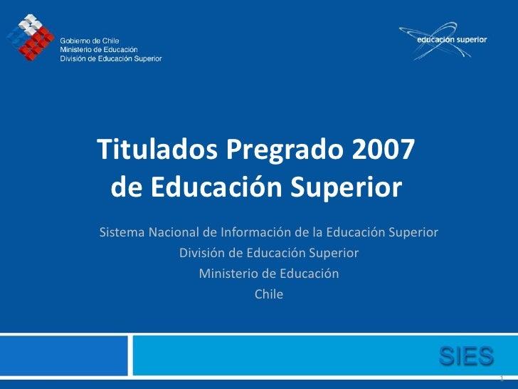 Titulados Pregrado 2007  de Educación Superior Sistema Nacional de Información de la Educación Superior              Divis...