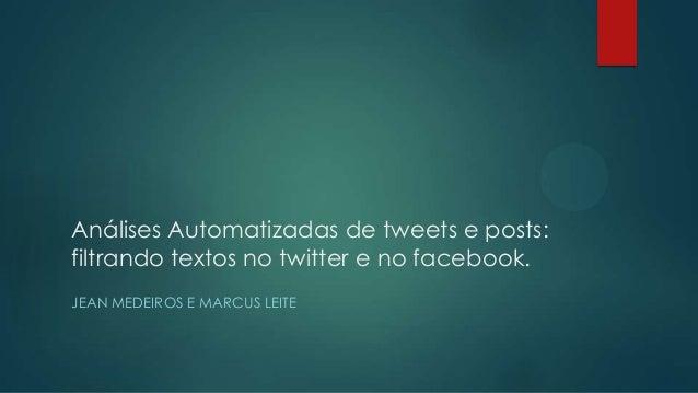 Análises Automatizadas de tweets e posts: filtrando textos no twitter e no facebook. JEAN MEDEIROS E MARCUS LEITE