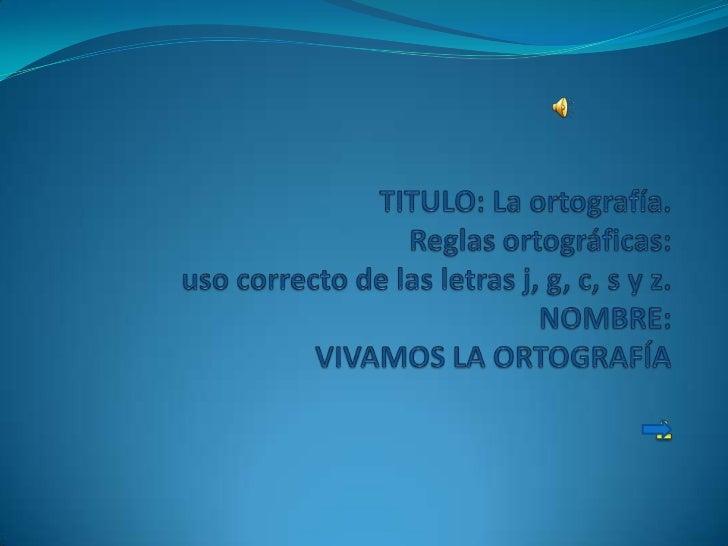 TITULO: La ortografía.Reglas ortográficas:uso correcto de las letrasj, g, c, s y z.    La ortografía es un medio que nos p...