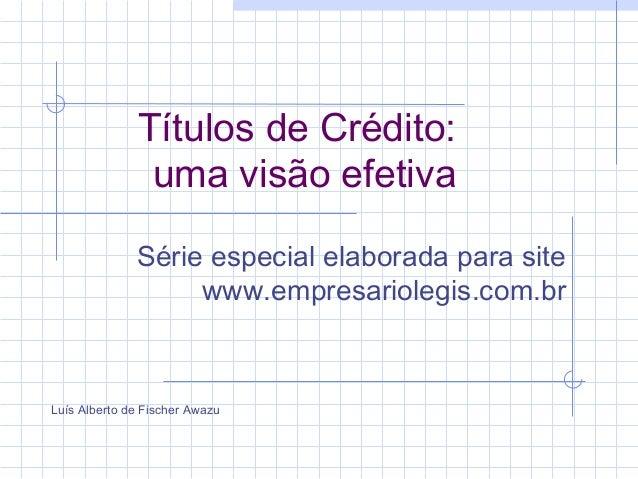 Títulos de Crédito: uma visão efetiva Série especial elaborada para site www.empresariolegis.com.br Luís Alberto de Fische...