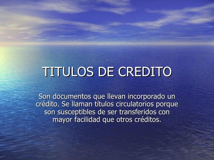 TITULOS DE CREDITO  Son documentos que llevan incorporado un crédito. Se llaman títulos circulatorios porque    son suscep...