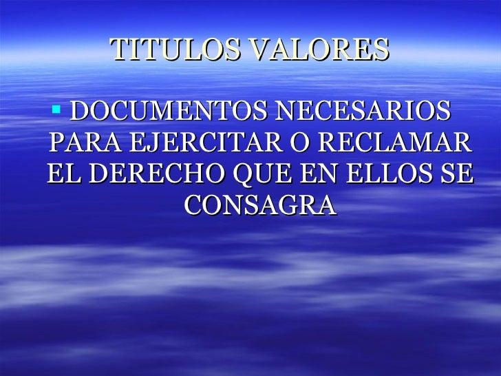 TITULOS VALORES <ul><li>DOCUMENTOS NECESARIOS PARA EJERCITAR O RECLAMAR EL DERECHO QUE EN ELLOS SE CONSAGRA </li></ul>