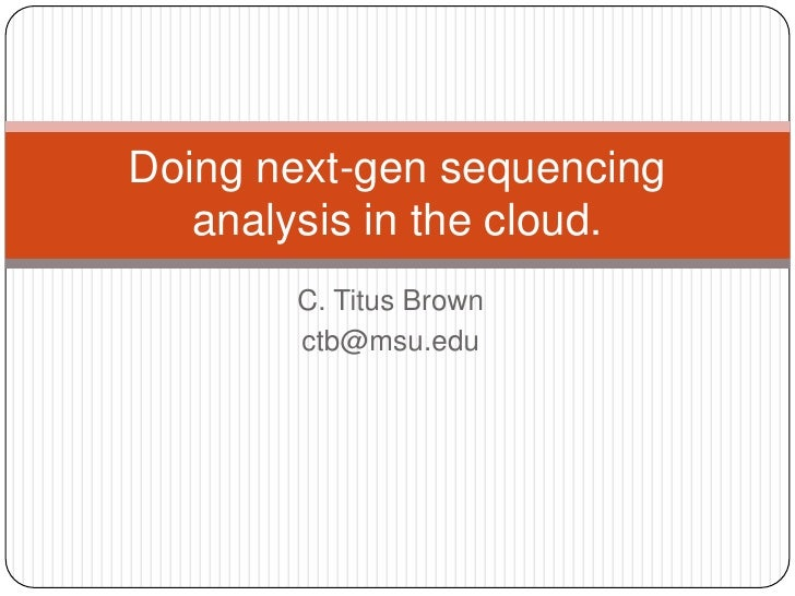 Doing next-gen sequencing   analysis in the cloud.       C. Titus Brown       ctb@msu.edu