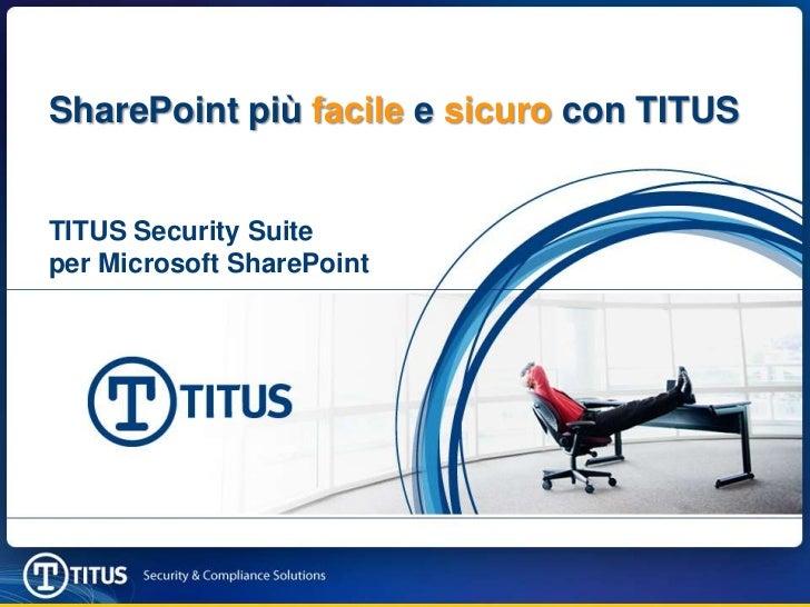 SharePoint più facile e sicuro con TITUS<br />TITUS Security Suite <br />per Microsoft SharePoint<br />TitleNameDate<br />