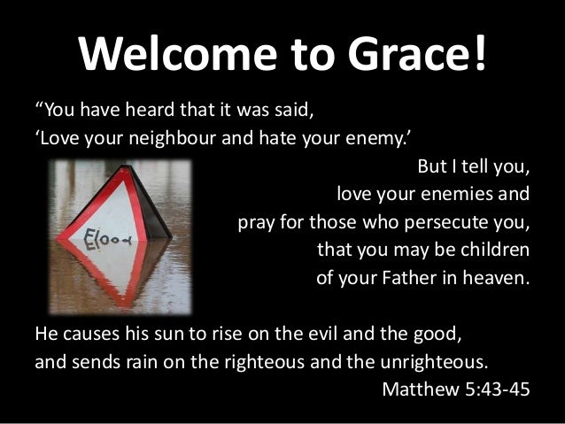 "Welcome to Grace! ""You have heard that it was said, 'Love your neighbour and hate your enemy.' But I tell you, love your e..."