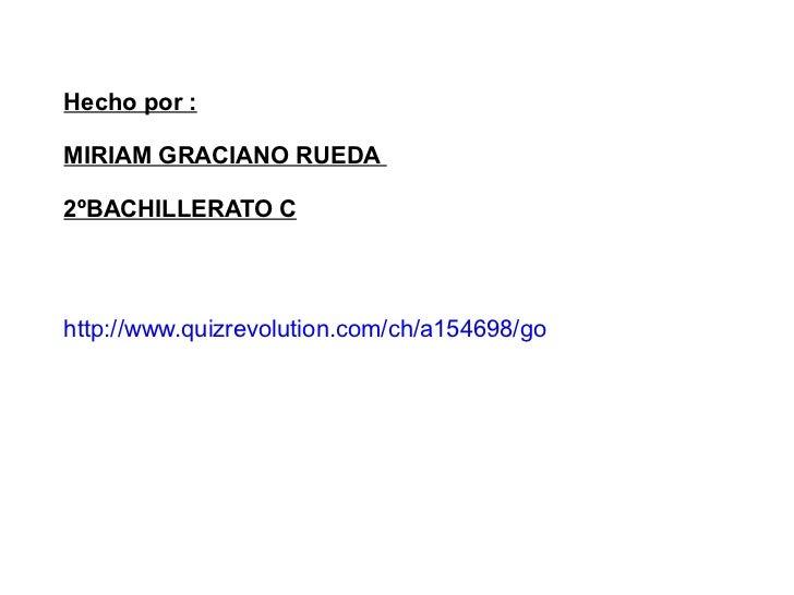 http://www.quizrevolution.com/ch/a154698/go Hecho por : MIRIAM GRACIANO RUEDA  2ºBACHILLERATO C