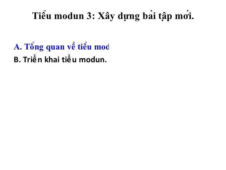 Tiểu modun 3: Xây dựng bài tập mới. <ul><li>A. Tổng quan về tiểu modun. </li></ul><ul><li>B. Triển khai tiểu mod...