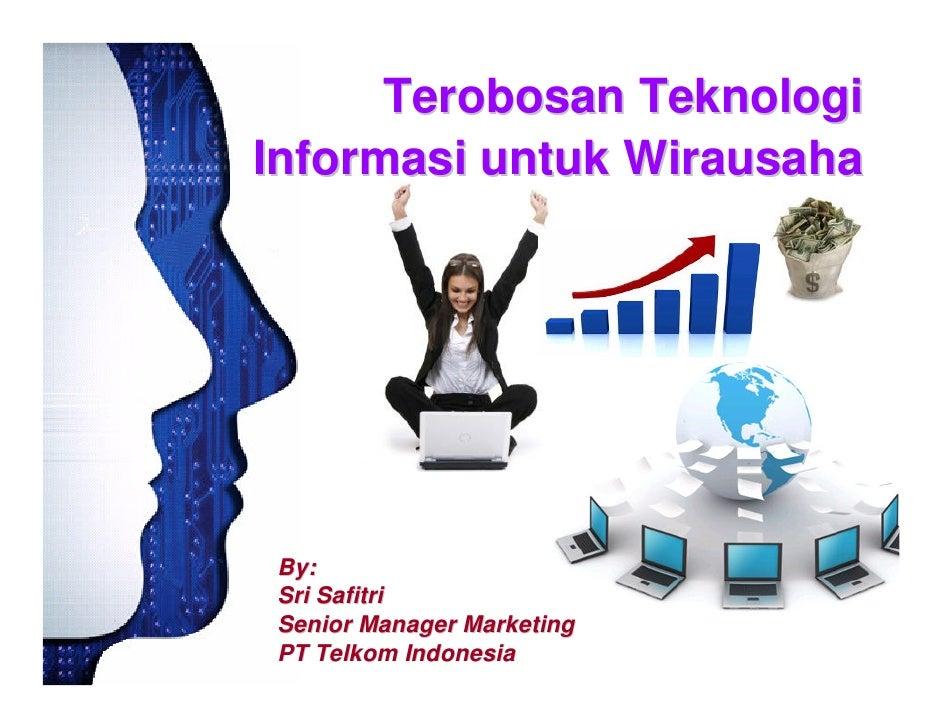 Terobosan Teknologi Informasi untuk Wirausaha     By: Sri Safitri Senior Manager Marketing PT Telkom Indonesia