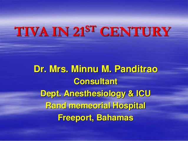 TIVA IN   21ST   CENTURY  Dr. Mrs. Minnu M. Panditrao           Consultant   Dept. Anesthesiology & ICU    Rand memeorial ...
