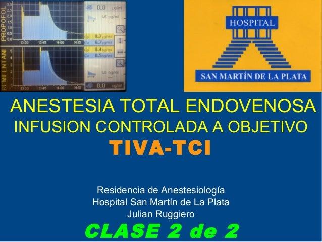 ANESTESIA TOTAL ENDOVENOSAINFUSION CONTROLADA A OBJETIVO           TIVA-TCI         Residencia de Anestesiología        Ho...