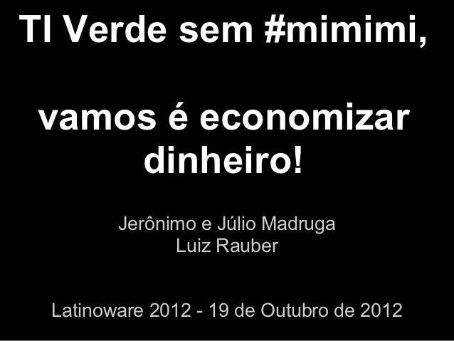 TI Verde sem #mimimi,vamos é economizar    dinheiro!        Jerônimo e Júlio Madruga              Luiz Rauber Latinoware 2...
