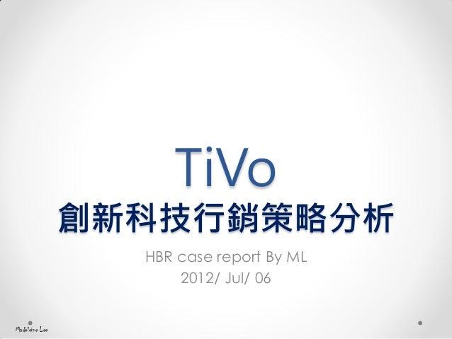 TiVo 創新科技行銷策略分析 HBR case report By ML 2012/ Jul/ 06 Madeleine Lee