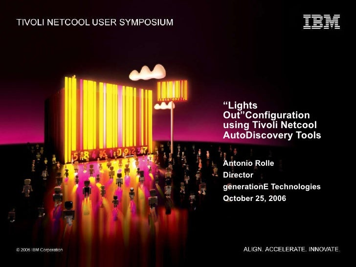 """"""" Lights Out""""Configuration using Tivoli Netcool AutoDiscovery Tools Antonio Rolle Director generationE Technologies Octobe..."""