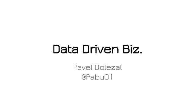 Data Driven Biz. Pavel Dolezal @Pabu01